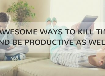 5 AWESOME WAYS TO KILL TIME AND BE PRODUCTIVE AS WELL. (2)